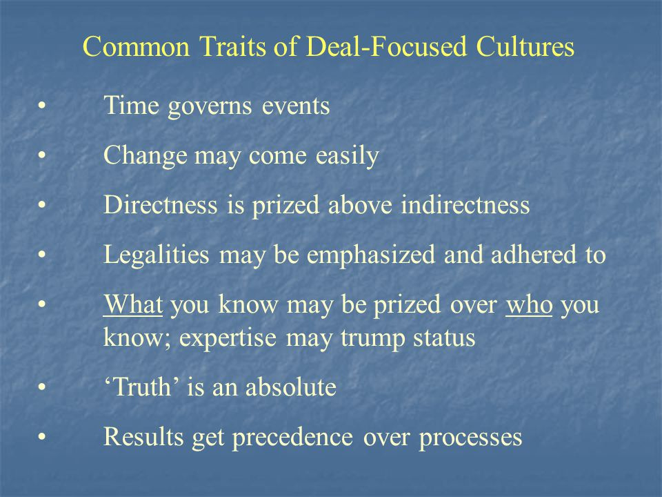 Common Traits of Deal-Focused Cultures Time governs events Change may come easily Directness is prized above indirectness Legalities may be emphasized