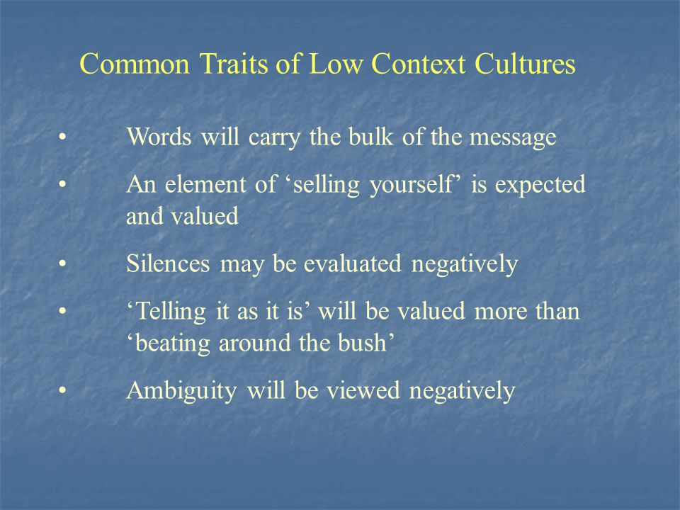 Common Traits of Low Context Cultures Words will carry the bulk of the message An element of 'selling yourself' is expected and valued Silences may be
