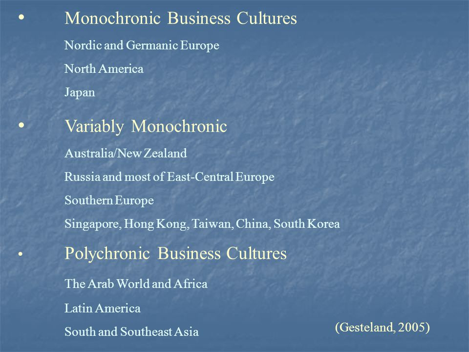 Monochronic Business Cultures Nordic and Germanic Europe North America Japan Variably Monochronic Australia/New Zealand Russia and most of East-Centra