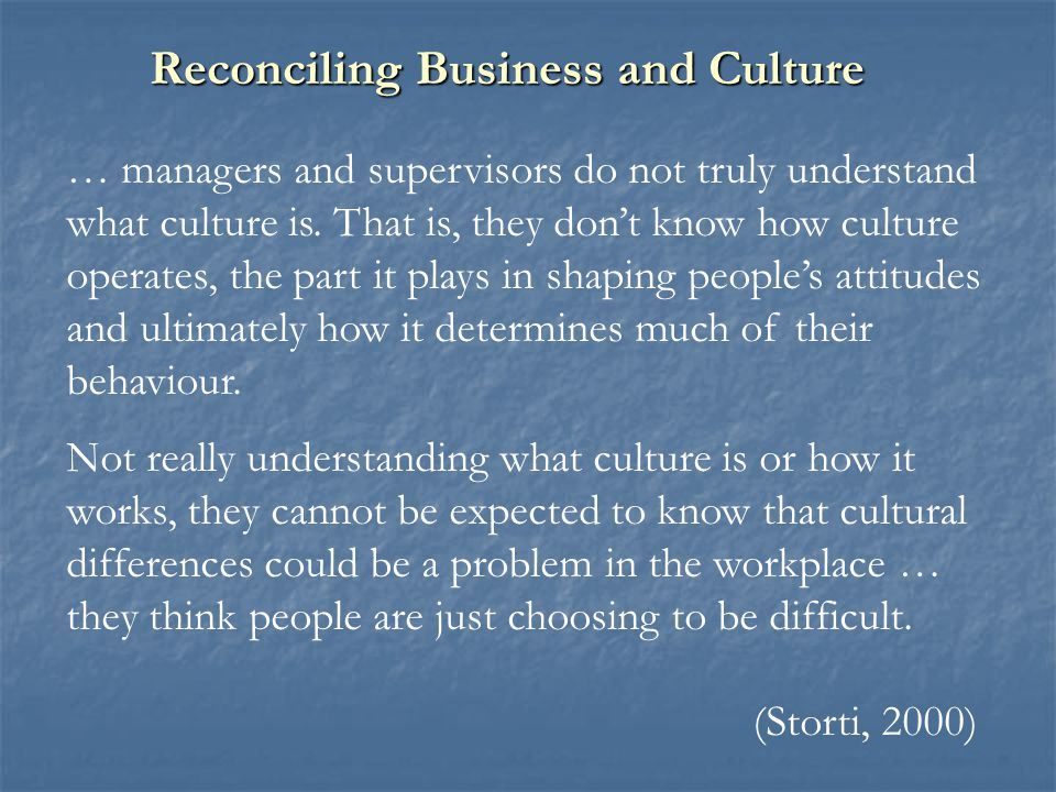 … managers and supervisors do not truly understand what culture is. That is, they don't know how culture operates, the part it plays in shaping people