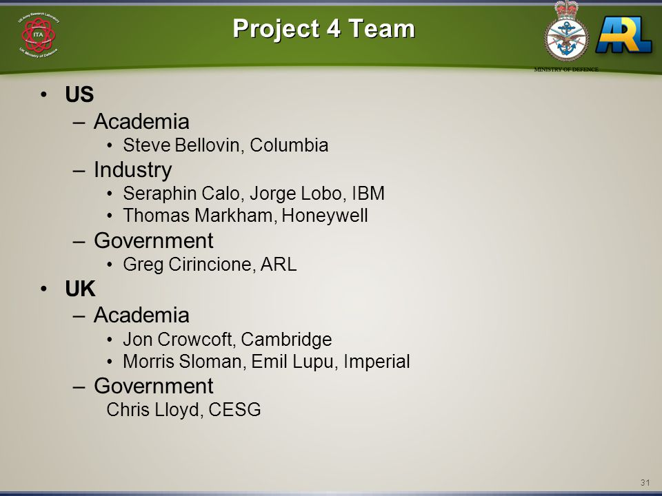 31 Project 4 Team US –Academia Steve Bellovin, Columbia –Industry Seraphin Calo, Jorge Lobo, IBM Thomas Markham, Honeywell –Government Greg Cirincione, ARL UK –Academia Jon Crowcoft, Cambridge Morris Sloman, Emil Lupu, Imperial –Government Chris Lloyd, CESG