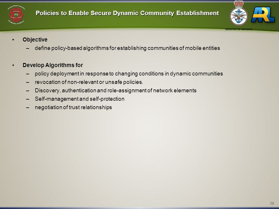 38 Policies to Enable Secure Dynamic Community Establishment Objective –define policy-based algorithms for establishing communities of mobile entities Develop Algorithms for –policy deployment in response to changing conditions in dynamic communities –revocation of non-relevant or unsafe policies.