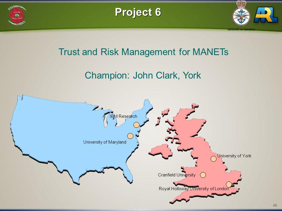 46 IBM Research Cranfield University Royal Holloway University of London Project 6 Trust and Risk Management for MANETs Champion: John Clark, York Uni