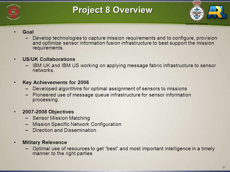 61 Project 8 Overview Goal –Develop technologies to capture mission requirements and to configure, provision and optimize sensor information fusion infrastructure to best support the mission requirements.