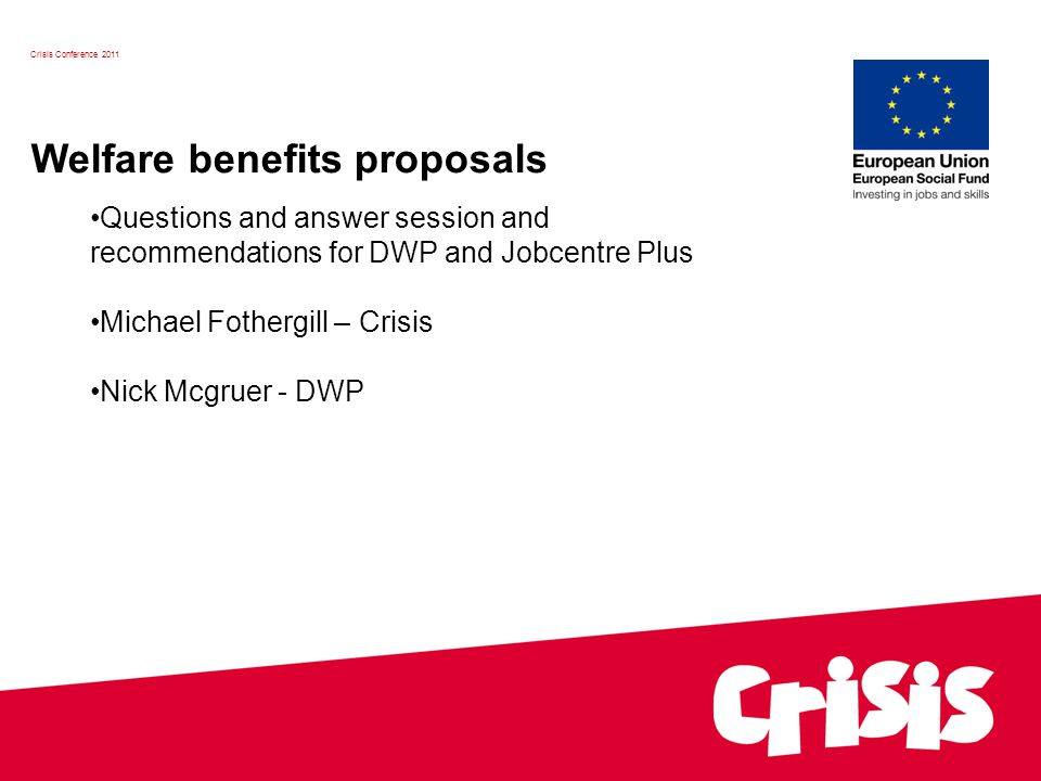 Crisis Conference 2011 Welfare benefits proposals Questions and answer session and recommendations for DWP and Jobcentre Plus Michael Fothergill – Crisis Nick Mcgruer - DWP