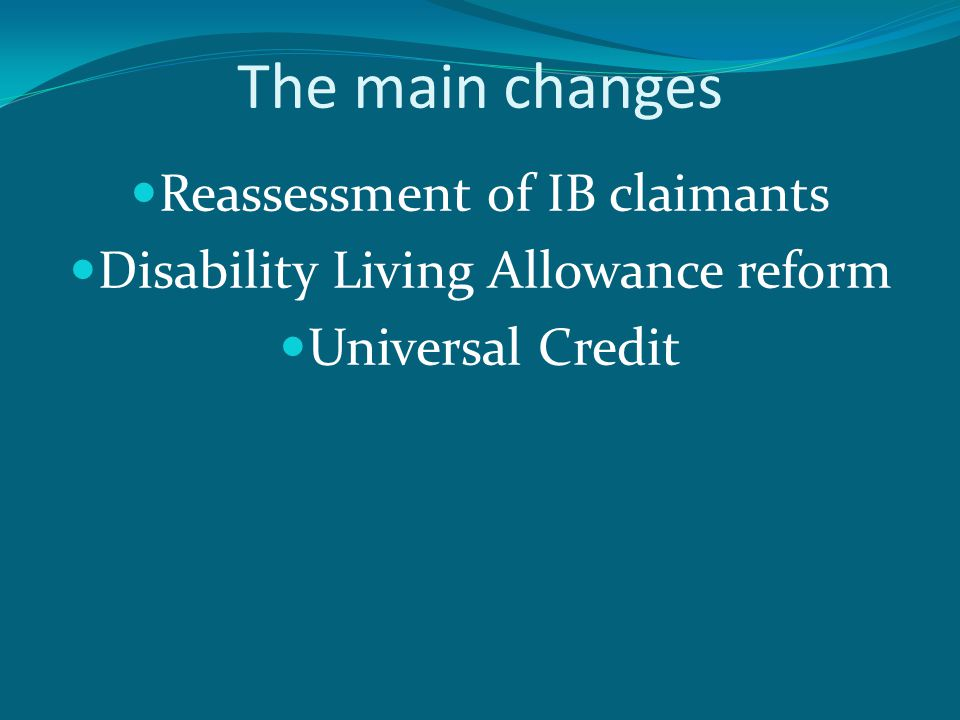 The main changes Reassessment of IB claimants Disability Living Allowance reform Universal Credit