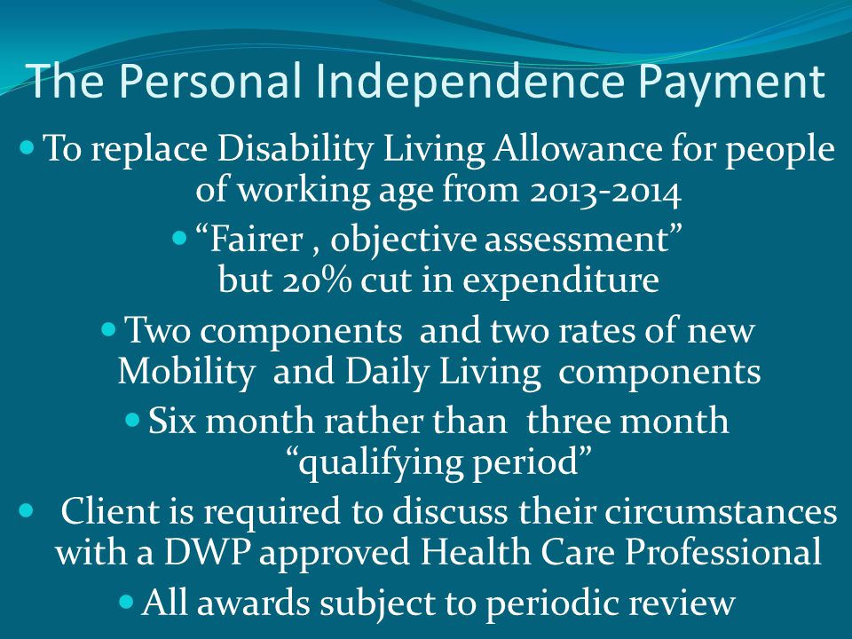The Personal Independence Payment To replace Disability Living Allowance for people of working age from 2013-2014 Fairer, objective assessment but 20% cut in expenditure Two components and two rates of new Mobility and Daily Living components Six month rather than three month qualifying period Client is required to discuss their circumstances with a DWP approved Health Care Professional All awards subject to periodic review