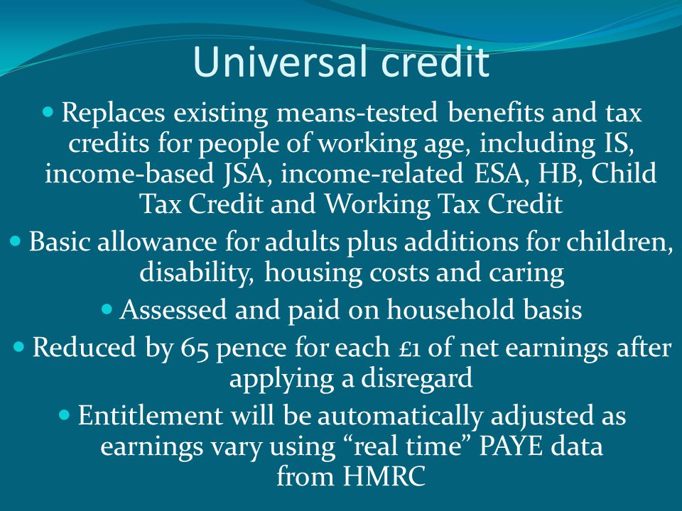 Universal credit Replaces existing means-tested benefits and tax credits for people of working age, including IS, income-based JSA, income-related ESA, HB, Child Tax Credit and Working Tax Credit Basic allowance for adults plus additions for children, disability, housing costs and caring Assessed and paid on household basis Reduced by 65 pence for each £1 of net earnings after applying a disregard Entitlement will be automatically adjusted as earnings vary using real time PAYE data from HMRC