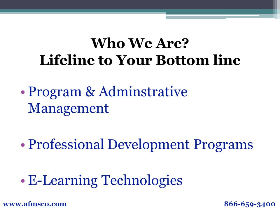 Who We Are? Lifeline to Your Bottom line Program & Adminstrative Management Professional Development Programs E-Learning Technologies www.afmsco.com 8