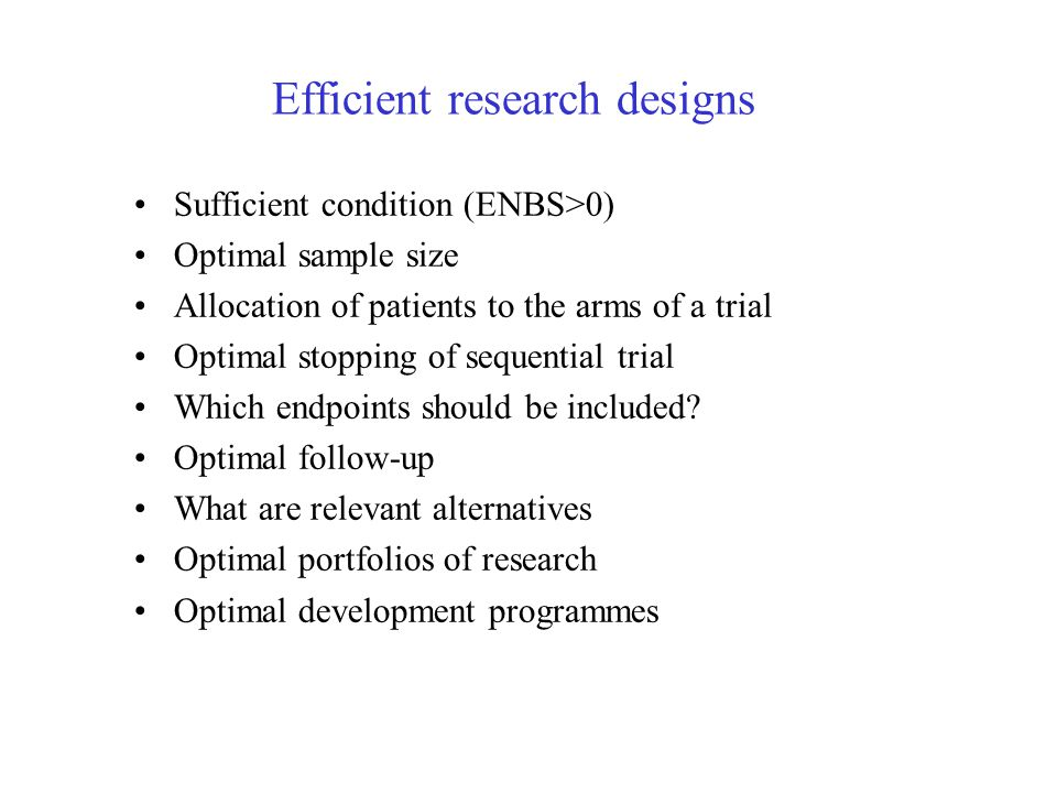 Efficient research designs Sufficient condition (ENBS>0) Optimal sample size Allocation of patients to the arms of a trial Optimal stopping of sequential trial Which endpoints should be included.