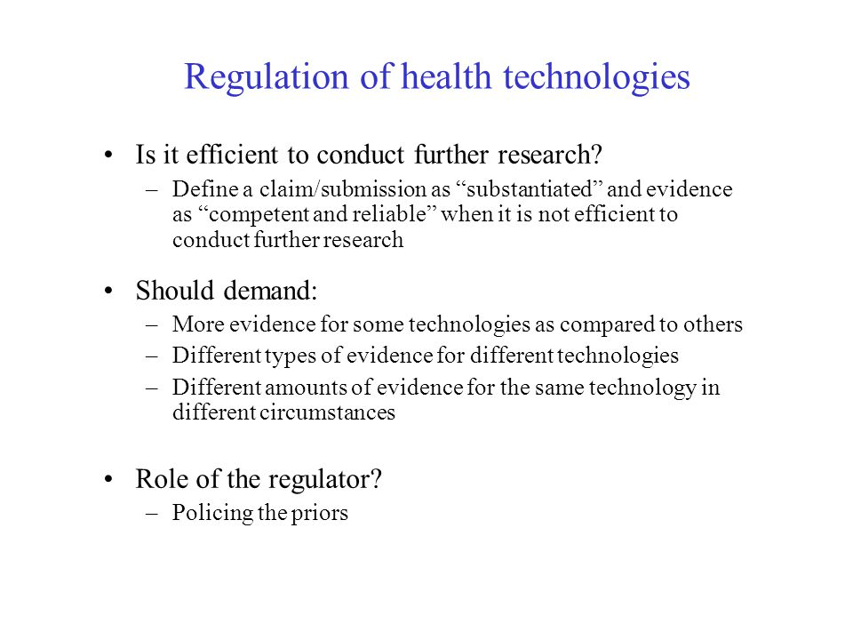 Evaluating regulatory policies Societal value of information –Socially optimal development decisions –Socially optimal amount/type of evidence Commercial value of information –Commercial payoff function –Payoff conditional on licensing and reimbursement –Commercially optimal development decisions –Commercially optimal amount/type of evidence Optimal policies –Were commercial development and information decisions match societal needs