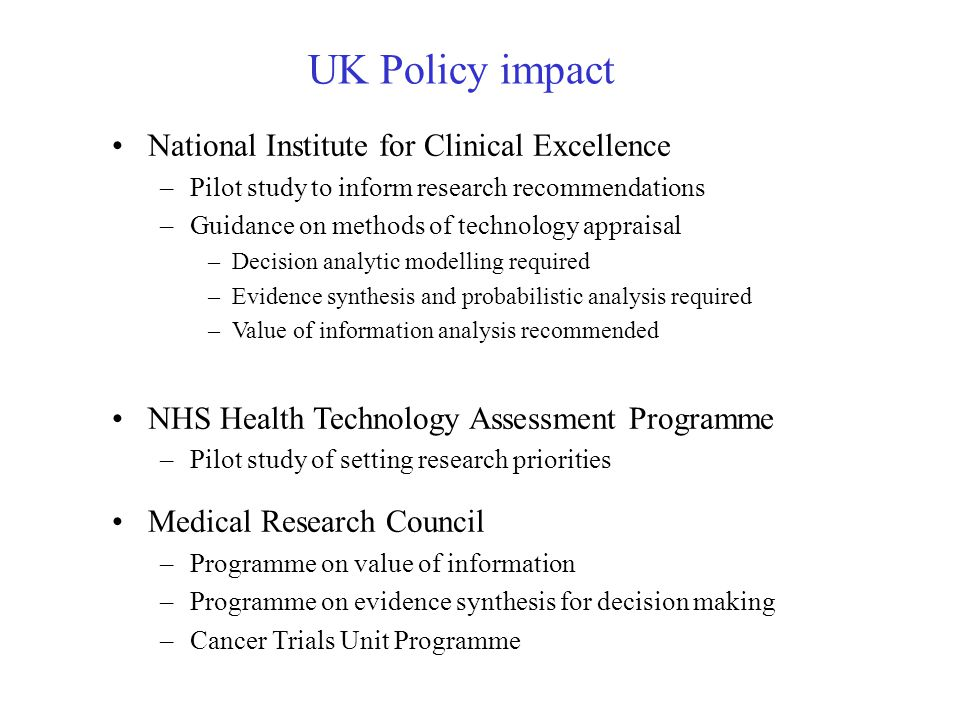 UK Policy impact National Institute for Clinical Excellence –Pilot study to inform research recommendations –Guidance on methods of technology appraisal –Decision analytic modelling required –Evidence synthesis and probabilistic analysis required –Value of information analysis recommended NHS Health Technology Assessment Programme –Pilot study of setting research priorities Medical Research Council –Programme on value of information –Programme on evidence synthesis for decision making –Cancer Trials Unit Programme