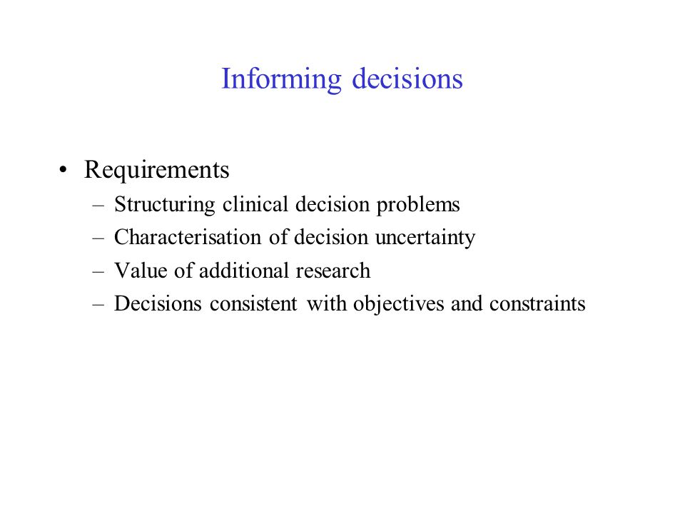 Structuring clinical decision problems Requirements –Compare all alternative interventions/strategies –Explore the full range of clinical policies –For range of patient groups –Over an appropriate time horizon –Combine evidence from variety sources