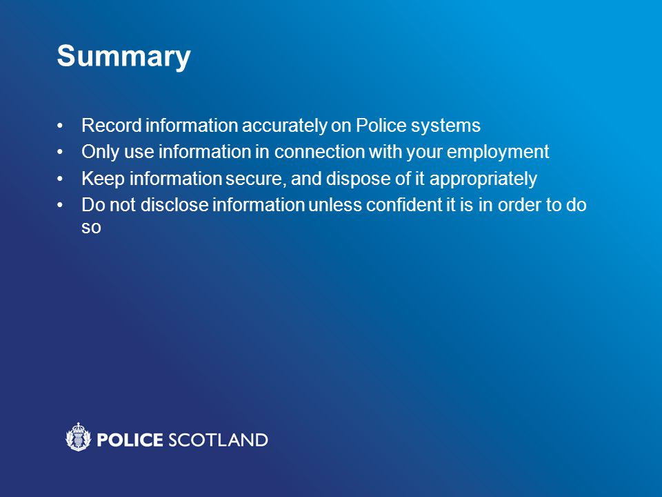 Summary Record information accurately on Police systems Only use information in connection with your employment Keep information secure, and dispose o