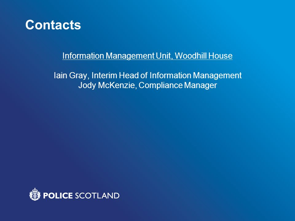 Contacts Information Management Unit, Woodhill House Iain Gray, Interim Head of Information Management Jody McKenzie, Compliance Manager