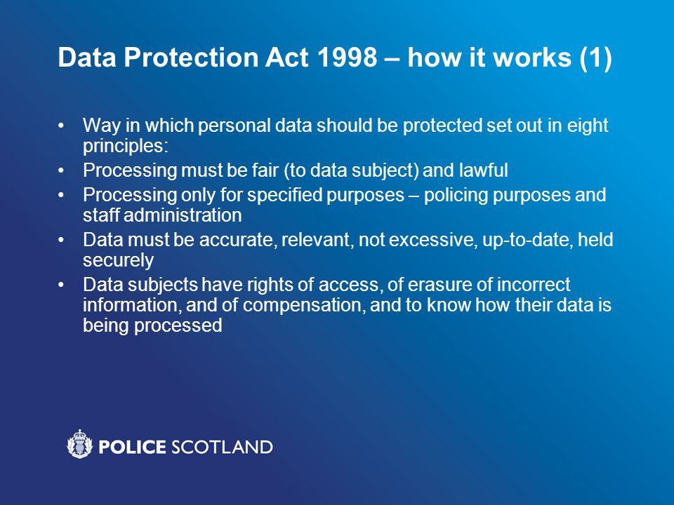 Data Protection Act 1998 – how it works (1) Way in which personal data should be protected set out in eight principles: Processing must be fair (to da
