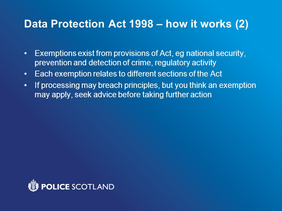 Data Protection Act 1998 – how it works (2) Exemptions exist from provisions of Act, eg national security, prevention and detection of crime, regulato