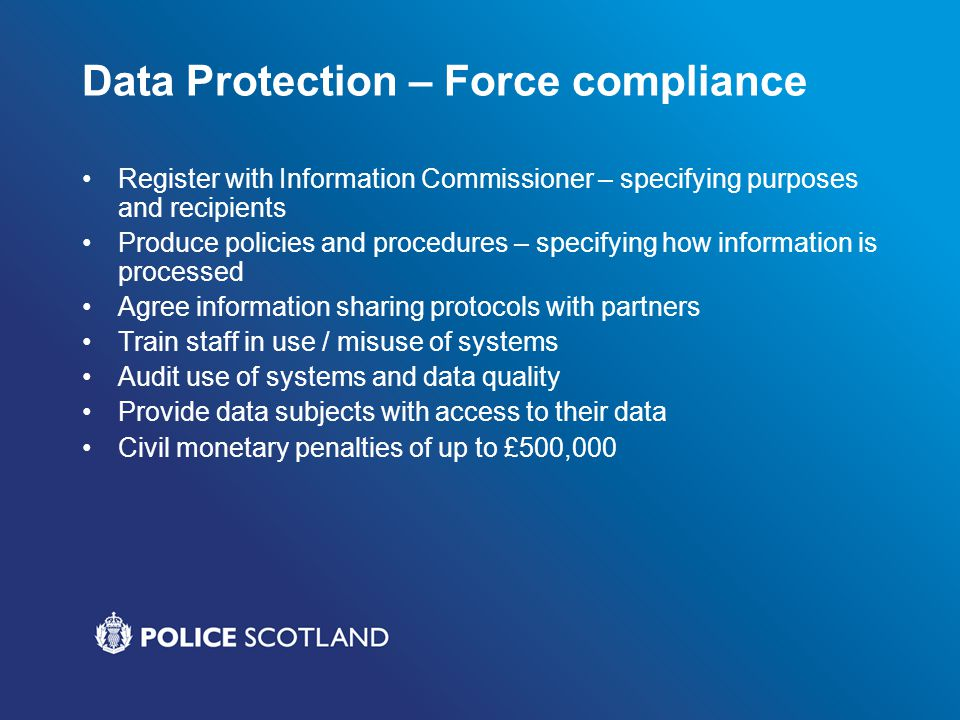 Data Protection – Force compliance Register with Information Commissioner – specifying purposes and recipients Produce policies and procedures – speci