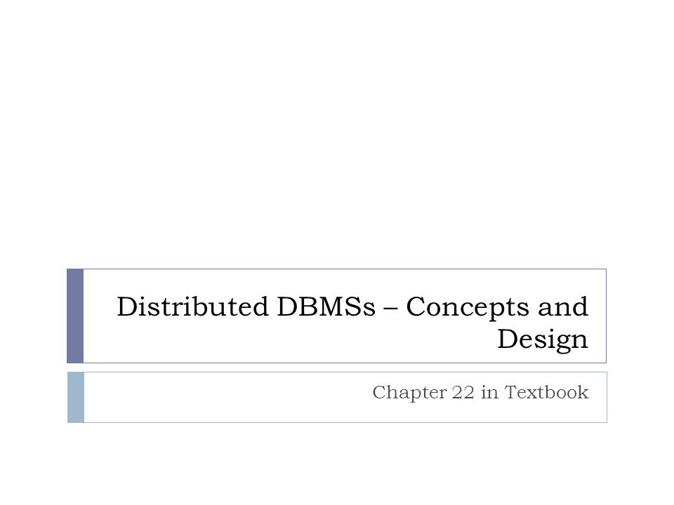 Distributed DBMSs – Concepts and Design Chapter 22 in Textbook