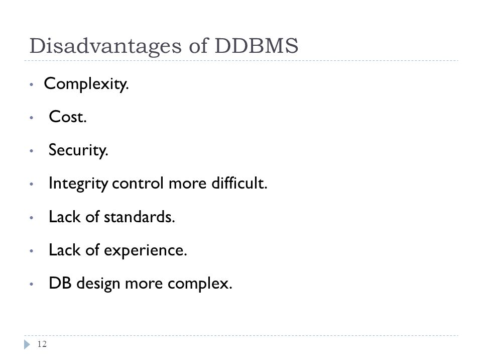 Disadvantages of DDBMS 12 Complexity. Cost. Security. Integrity control more difficult. Lack of standards. Lack of experience. DB design more complex.