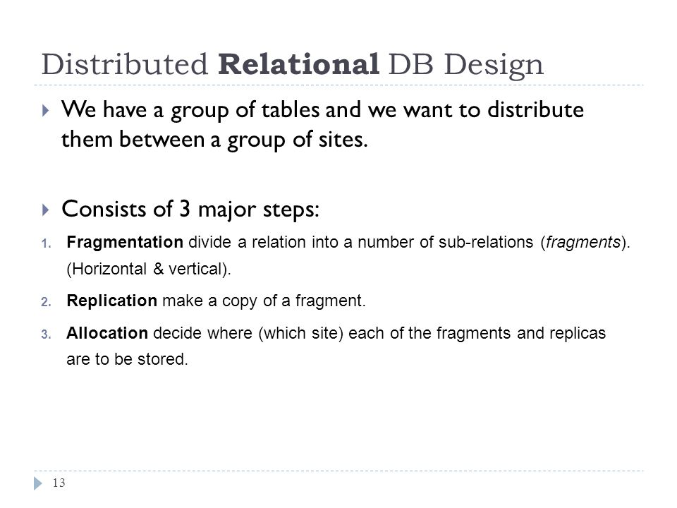 Distributed Relational DB Design 13  We have a group of tables and we want to distribute them between a group of sites.  Consists of 3 major steps: