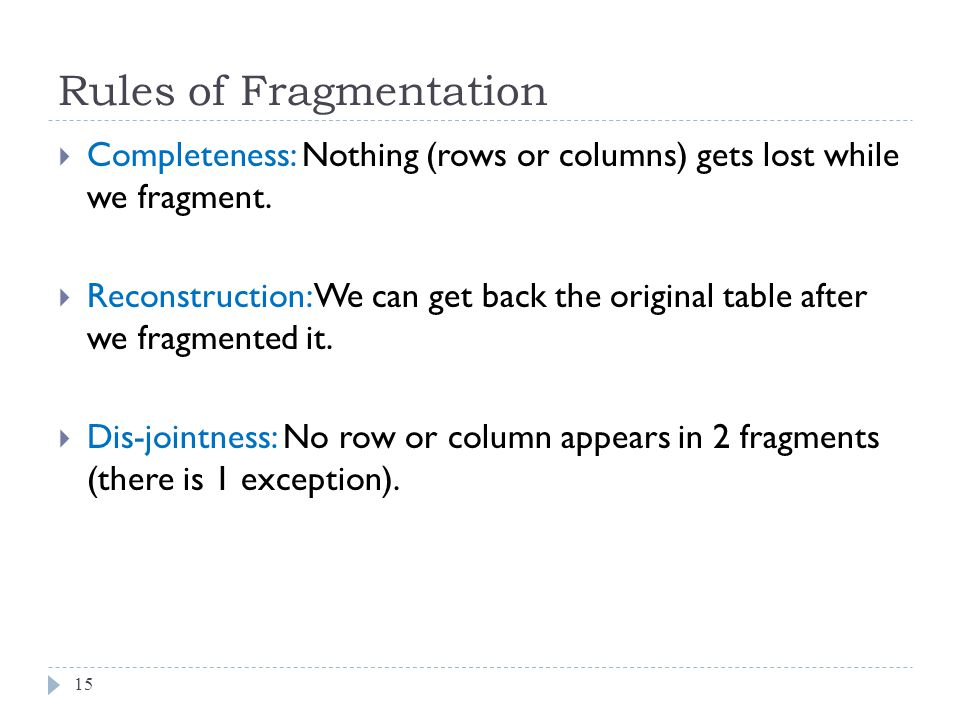 Rules of Fragmentation 15  Completeness: Nothing (rows or columns) gets lost while we fragment.