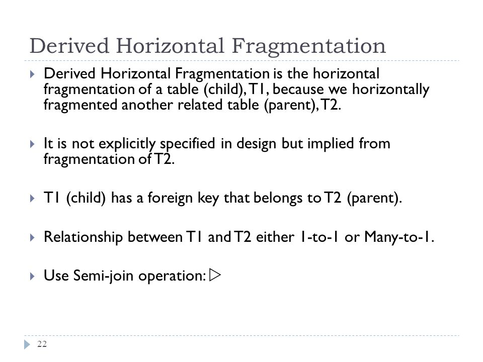 Derived Horizontal Fragmentation 22  Derived Horizontal Fragmentation is the horizontal fragmentation of a table (child), T1, because we horizontally fragmented another related table (parent), T2.