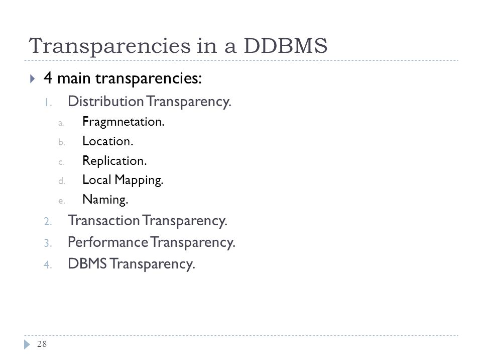 Transparencies in a DDBMS 28  4 main transparencies: 1. Distribution Transparency. a. Fragmnetation. b. Location. c. Replication. d. Local Mapping. e