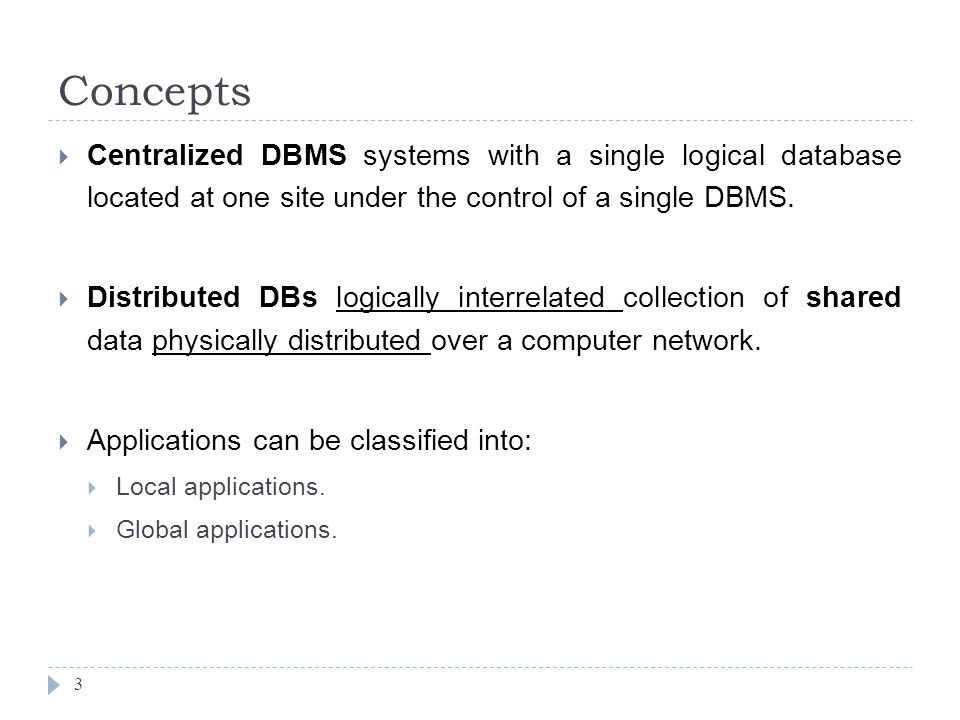 Concepts 3  Centralized DBMS systems with a single logical database located at one site under the control of a single DBMS.
