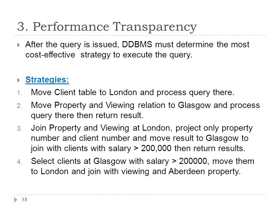 3. Performance Transparency 38  After the query is issued, DDBMS must determine the most cost-effective strategy to execute the query.  Strategies: