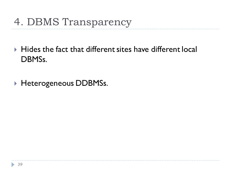 4. DBMS Transparency 39  Hides the fact that different sites have different local DBMSs.  Heterogeneous DDBMSs.