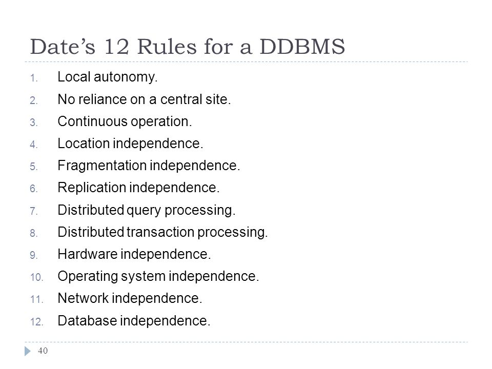 Date's 12 Rules for a DDBMS 40 1. Local autonomy. 2. No reliance on a central site. 3. Continuous operation. 4. Location independence. 5. Fragmentatio