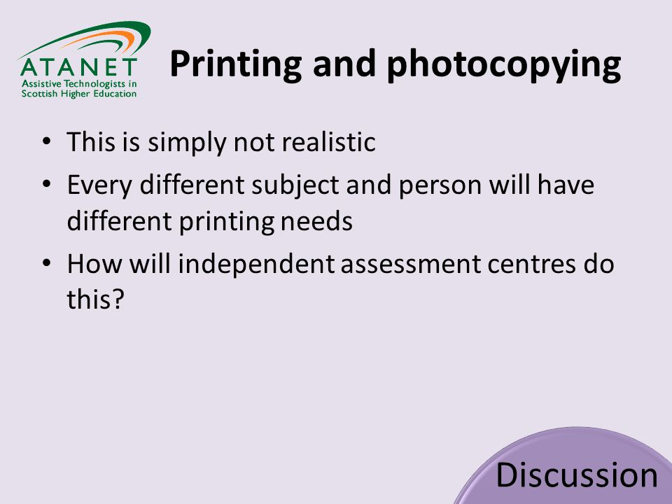 Printing and photocopying Discussion This is simply not realistic Every different subject and person will have different printing needs How will independent assessment centres do this