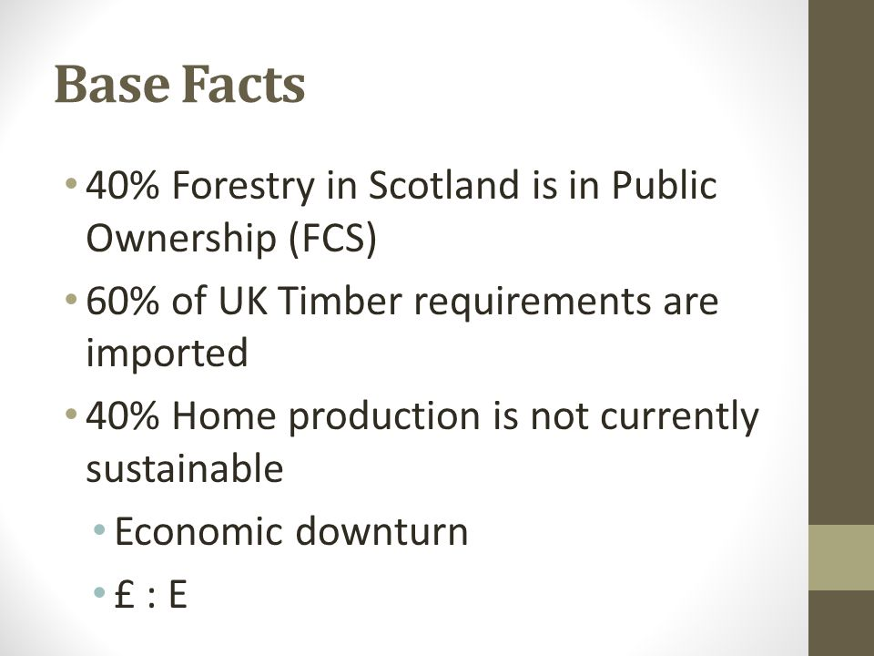 Base Facts 40% Forestry in Scotland is in Public Ownership (FCS) 60% of UK Timber requirements are imported 40% Home production is not currently sustainable Economic downturn £ : E