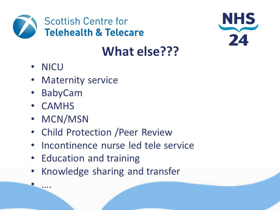 What else??? NICU Maternity service BabyCam CAMHS MCN/MSN Child Protection /Peer Review Incontinence nurse led tele service Education and training Kno