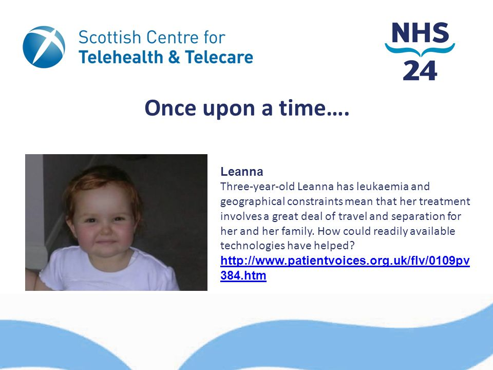 Once upon a time…. Leanna Three-year-old Leanna has leukaemia and geographical constraints mean that her treatment involves a great deal of travel and