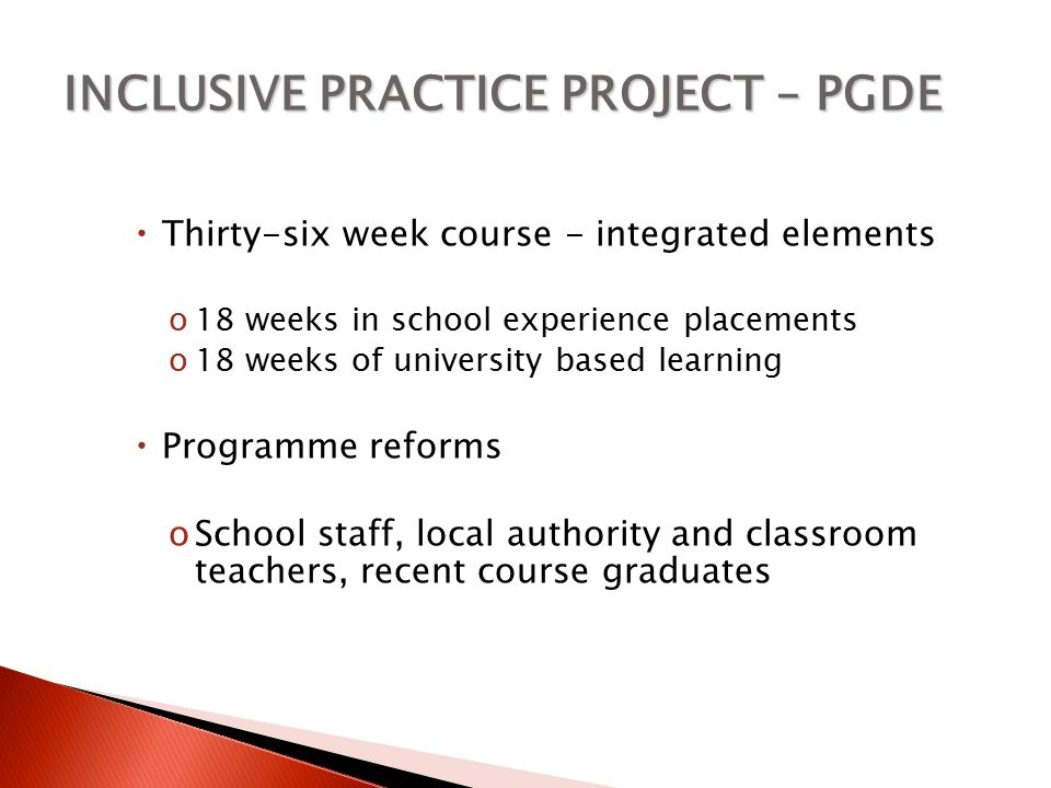 INCLUSIVE PRACTICE PROJECT – PGDE  Thirty-six week course - integrated elements o18 weeks in school experience placements o18 weeks of university based learning  Programme reforms oSchool staff, local authority and classroom teachers, recent course graduates
