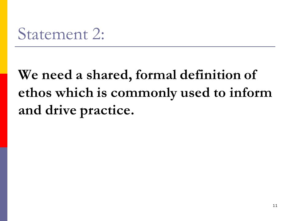 11 Statement 2: We need a shared, formal definition of ethos which is commonly used to inform and drive practice.