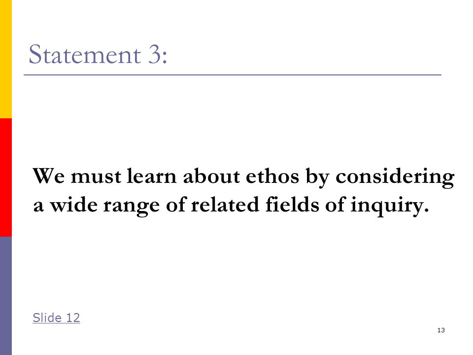 13 Statement 3: We must learn about ethos by considering a wide range of related fields of inquiry.