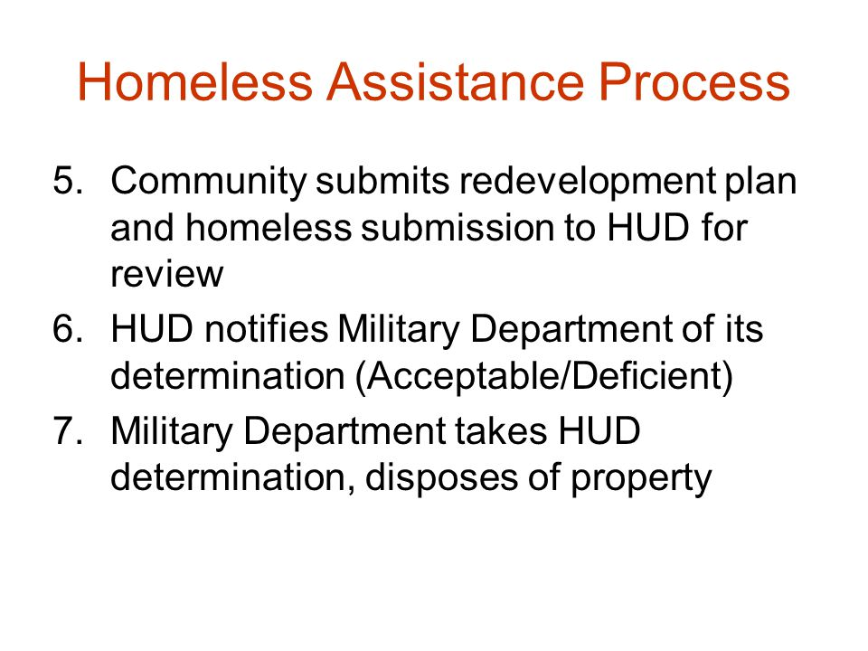 Homeless Assistance Process 5.Community submits redevelopment plan and homeless submission to HUD for review 6.HUD notifies Military Department of its determination (Acceptable/Deficient) 7.Military Department takes HUD determination, disposes of property