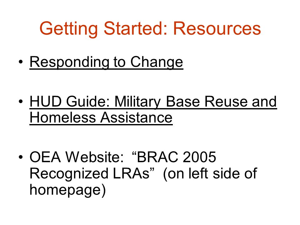 Getting Started: Resources Responding to Change HUD Guide: Military Base Reuse and Homeless Assistance OEA Website: BRAC 2005 Recognized LRAs (on left side of homepage)