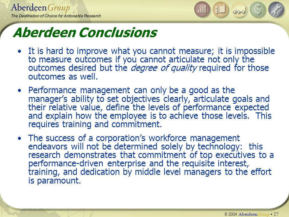 © 2004 AberdeenGroup 27 Aberdeen Conclusions It is hard to improve what you cannot measure; it is impossible to measure outcomes if you cannot articulate not only the outcomes desired but the degree of quality required for those outcomes as well.