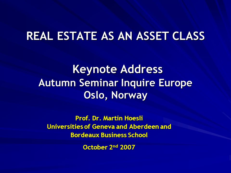 REAL ESTATE AS AN ASSET CLASS Keynote Address Autumn Seminar Inquire Europe Oslo, Norway Prof.