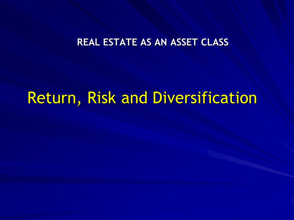 REAL ESTATE AS AN ASSET CLASS Return, Risk and Diversification