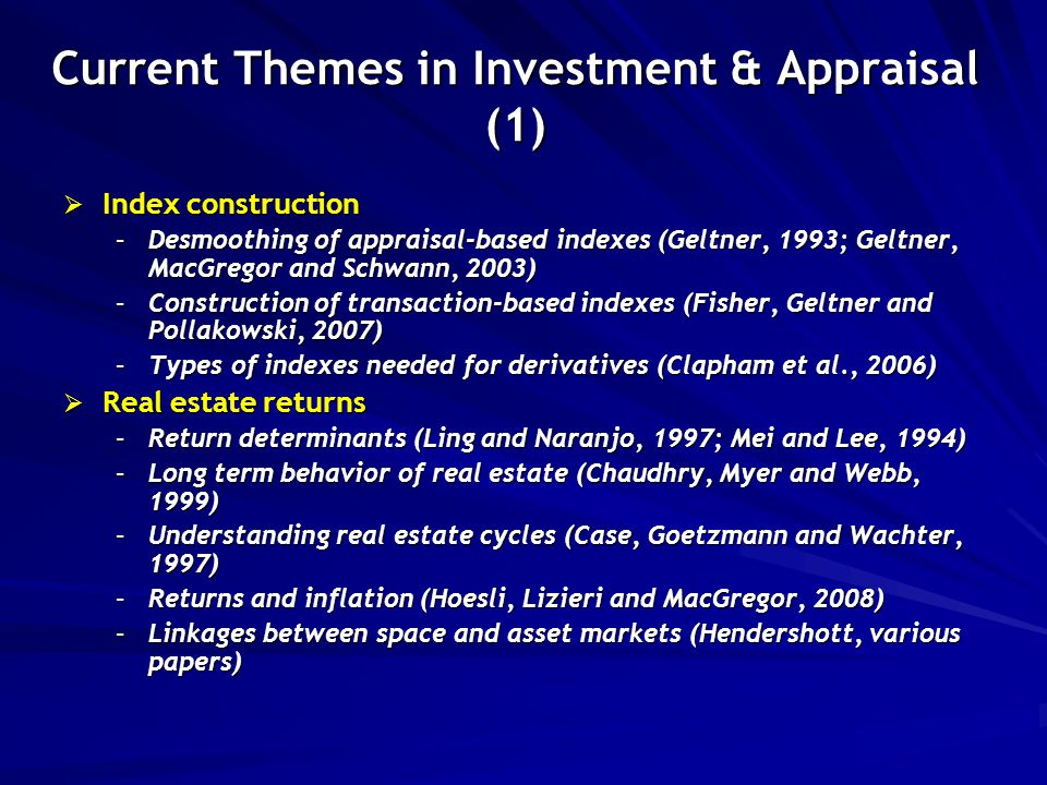 Current Themes in Investment & Appraisal (1)  Index construction –Desmoothing of appraisal-based indexes (Geltner, 1993; Geltner, MacGregor and Schwann, 2003) –Construction of transaction-based indexes (Fisher, Geltner and Pollakowski, 2007) –Types of indexes needed for derivatives (Clapham et al., 2006)  Real estate returns –Return determinants (Ling and Naranjo, 1997; Mei and Lee, 1994) –Long term behavior of real estate (Chaudhry, Myer and Webb, 1999) –Understanding real estate cycles (Case, Goetzmann and Wachter, 1997) –Returns and inflation (Hoesli, Lizieri and MacGregor, 2008) –Linkages between space and asset markets (Hendershott, various papers)