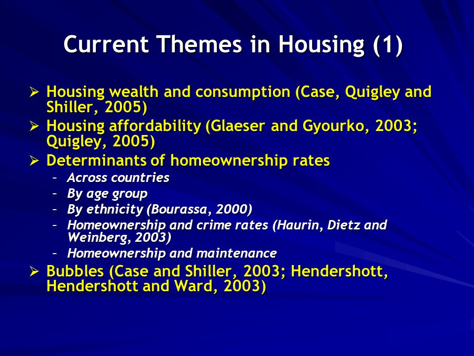 Current Themes in Housing (1)  Housing wealth and consumption (Case, Quigley and Shiller, 2005)  Housing affordability (Glaeser and Gyourko, 2003; Quigley, 2005)  Determinants of homeownership rates –Across countries –By age group –By ethnicity (Bourassa, 2000) –Homeownership and crime rates (Haurin, Dietz and Weinberg, 2003) –Homeownership and maintenance  Bubbles (Case and Shiller, 2003; Hendershott, Hendershott and Ward, 2003)
