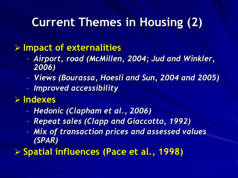Current Themes in Housing (2)  Impact of externalities –Airport, road (McMillen, 2004; Jud and Winkler, 2006) –Views (Bourassa, Hoesli and Sun, 2004 and 2005) –Improved accessibility  Indexes –Hedonic (Clapham et al., 2006) –Repeat sales (Clapp and Giaccotto, 1992) –Mix of transaction prices and assessed values (SPAR)  Spatial influences (Pace et al., 1998)