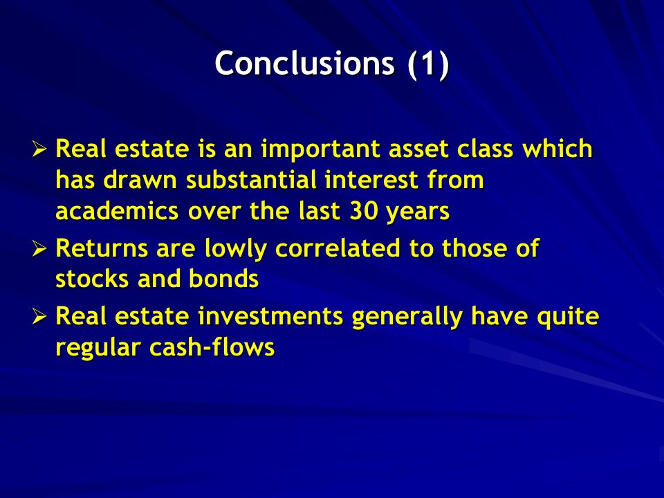 Conclusions (1)  Real estate is an important asset class which has drawn substantial interest from academics over the last 30 years  Returns are lowly correlated to those of stocks and bonds  Real estate investments generally have quite regular cash-flows