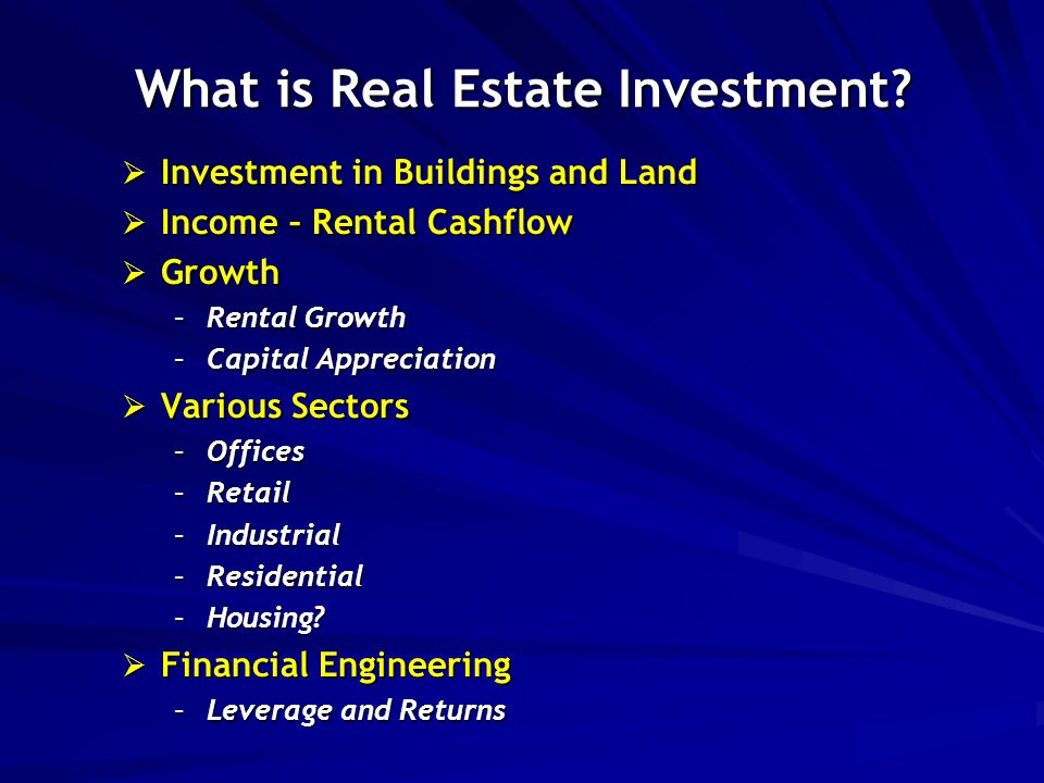 What is Real Estate Investment?  Investment in Buildings and Land  Income – Rental Cashflow  Growth –Rental Growth –Capital Appreciation  Various