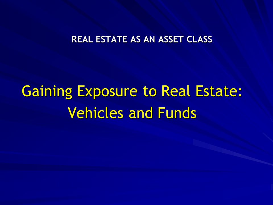 REAL ESTATE AS AN ASSET CLASS Gaining Exposure to Real Estate: Vehicles and Funds